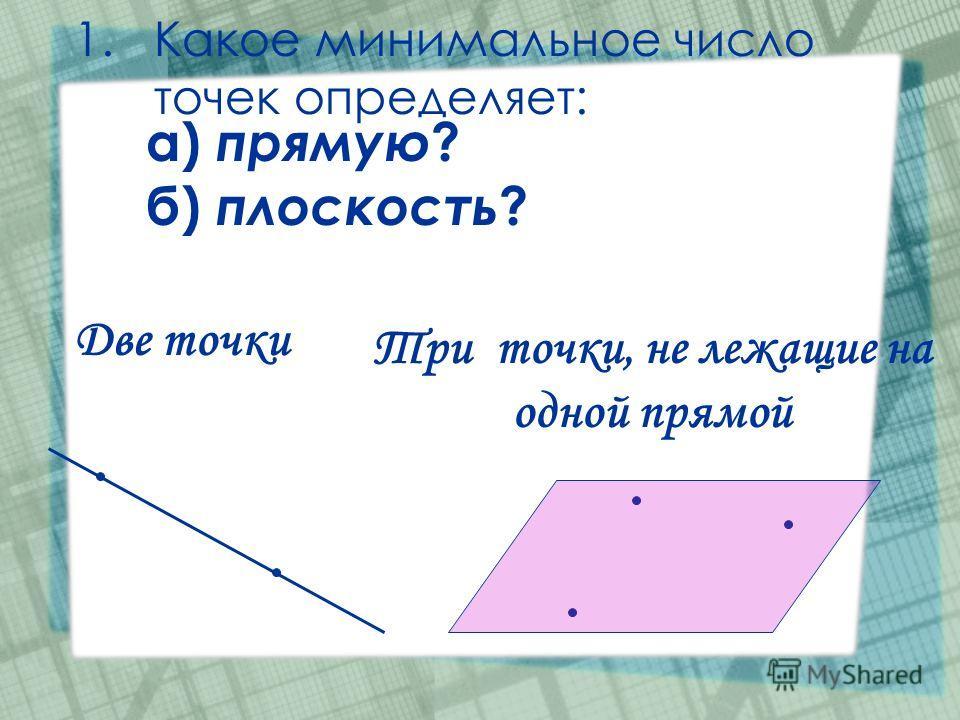 1.Какое минимальное число точек определяет: а) прямую ? б) плоскость ? Две точки Три точки, не лежащие на одной прямой