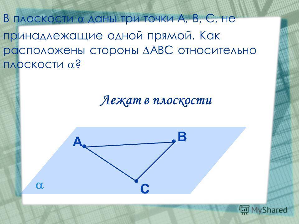 В плоскости даны три точки А, В, С, не принадлежащие одной прямой. Как расположены стороны АВС относительно плоскости ? С А В Лежат в плоскости