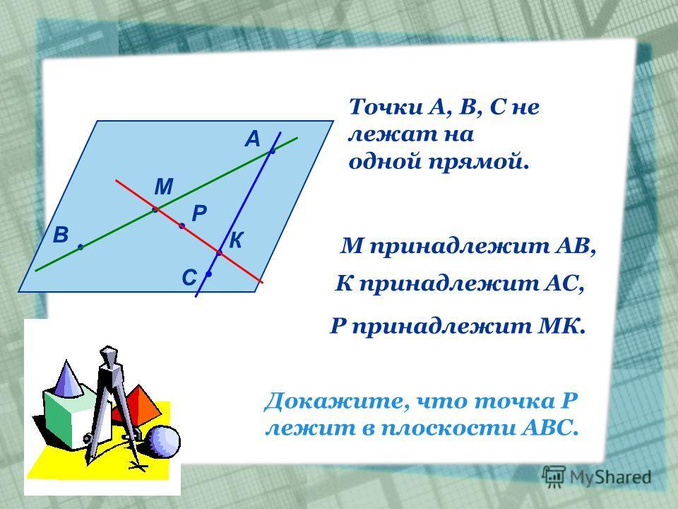 А В С М К Р Точки А, В, С не лежат на одной прямой. М принадлежит АВ, К принадлежит АС, Р принадлежит МК. Докажите, что точка Р лежит в плоскости АВС.