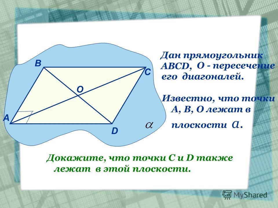 Дан прямоугольник АВСD, О - пересечение его диагоналей. А В С D О Известно, что точки А, В, О лежат в плоскости а. Докажите, что точки С и D также лежат в этой плоскости.