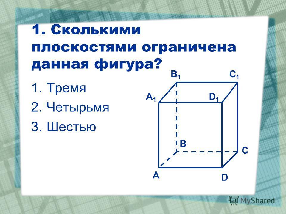 1. Сколькими плоскостями ограничена данная фигура? 1.Тремя 2.Четырьмя 3.Шестью C1C1 C A1A1 B1B1 D1D1 A B D