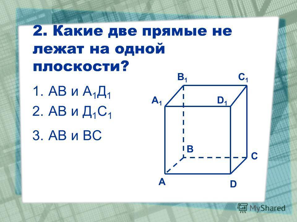 2. Какие две прямые не лежат на одной плоскости? 1.АВ и А 1 Д 1 2.АВ и Д 1 С 1 3.АВ и ВС C1C1 C A1A1 B1B1 D1D1 A B D