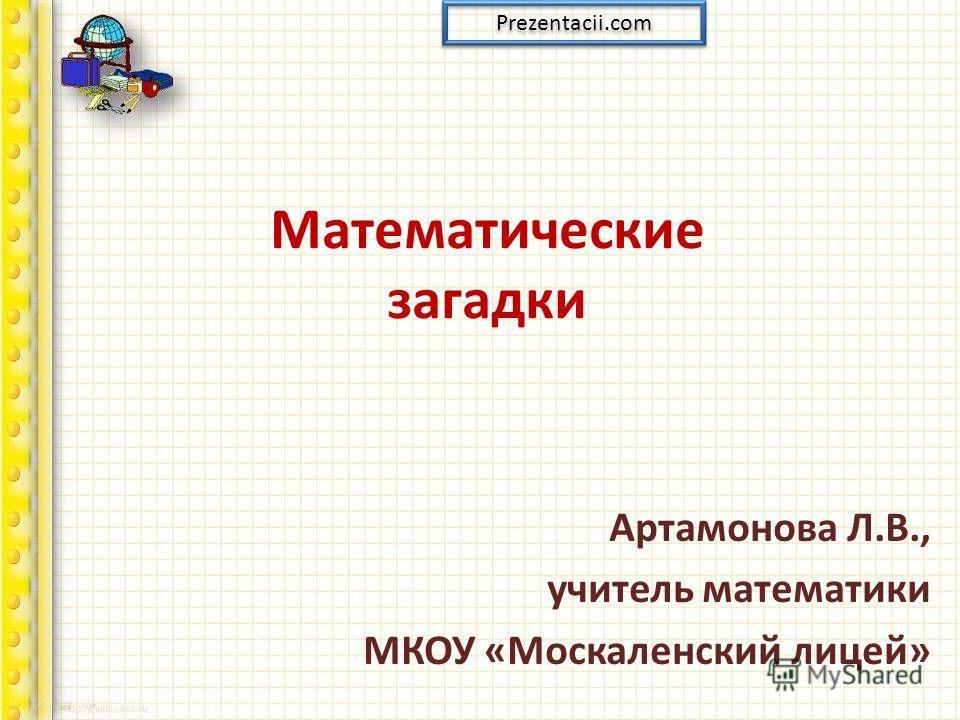Математические загадки Артамонова Л.В., учитель математики МКОУ «Москаленский лицей» Prezentacii.com