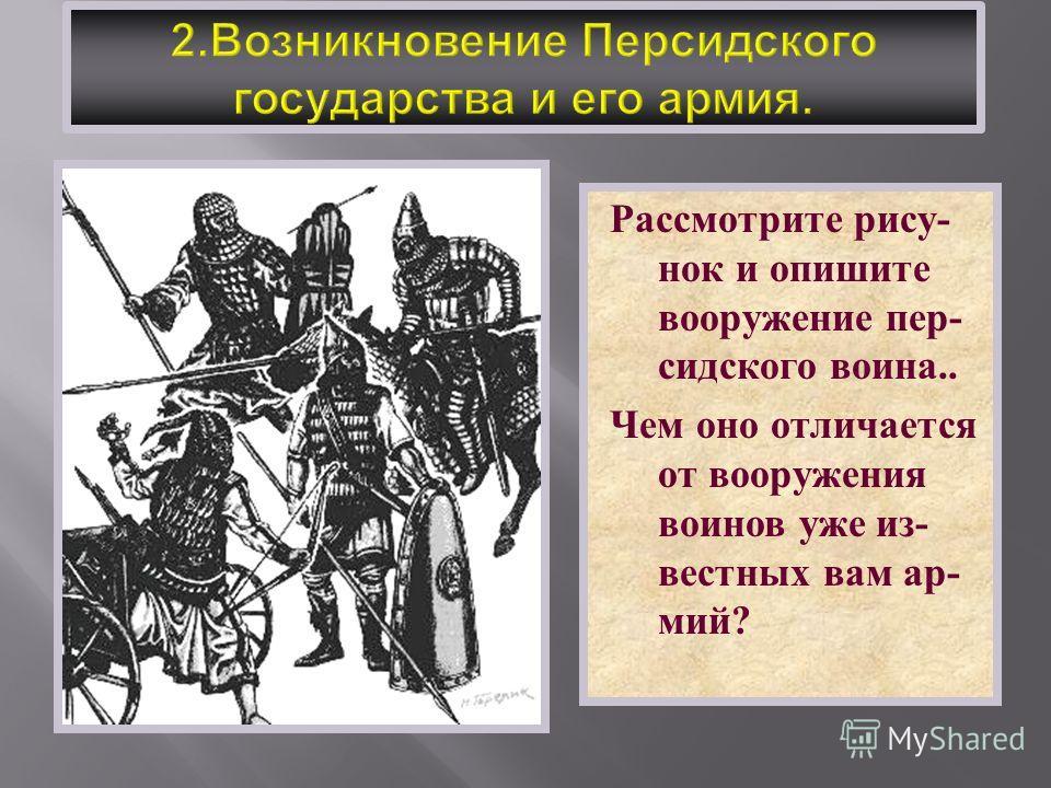 Рассмотрите рису - нок и опишите вооружение пер - сидского воина.. Чем оно отличается от вооружения воинов уже из - вестных вам ар - мий ?
