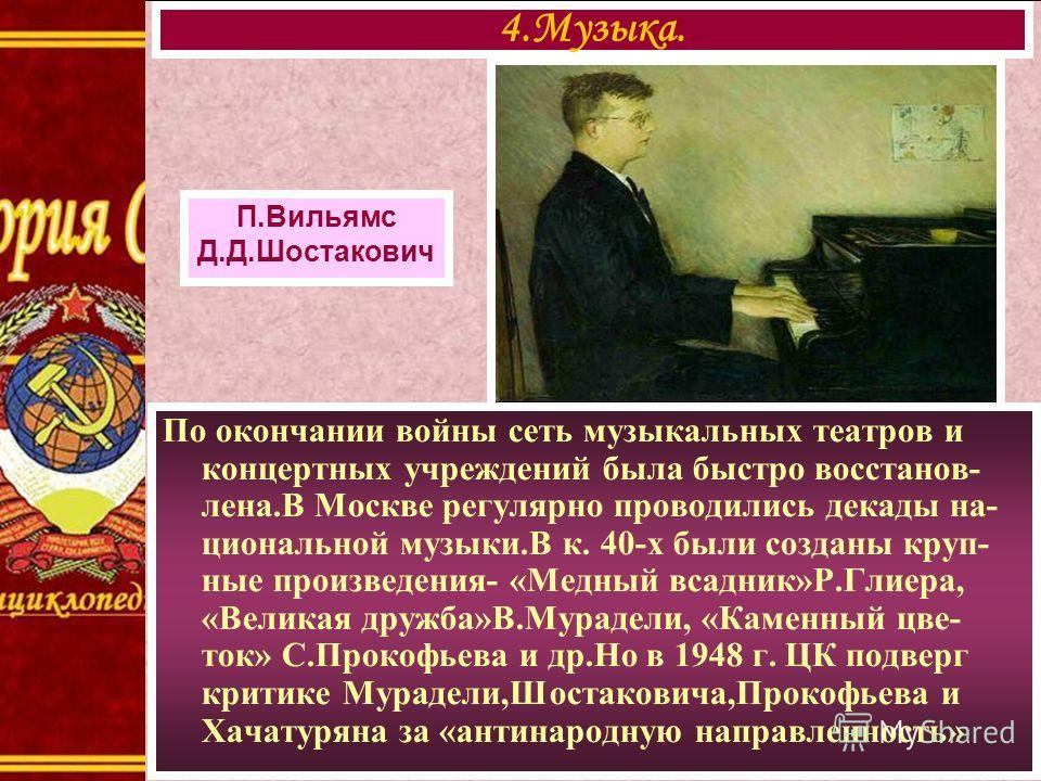 П.Вильямс Д.Д.Шостакович По окончании войны сеть музыкальных театров и концертных учреждений была быстро восстанов- лена.В Москве регулярно проводились декады на- циональной музыки.В к. 40-х были созданы круп- ные произведения- «Медный всадник»Р.Глие
