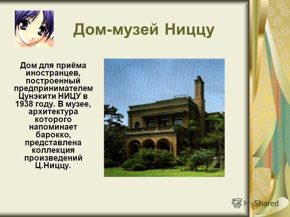 Дом-музей Ниццу Дом для приёма иностранцев, построенный предпринимателем Цунэкити НИЦУ в 1938 году. В музее, архитектура которого напоминает барокко, представлена коллекция произведений Ц.Ниццу.