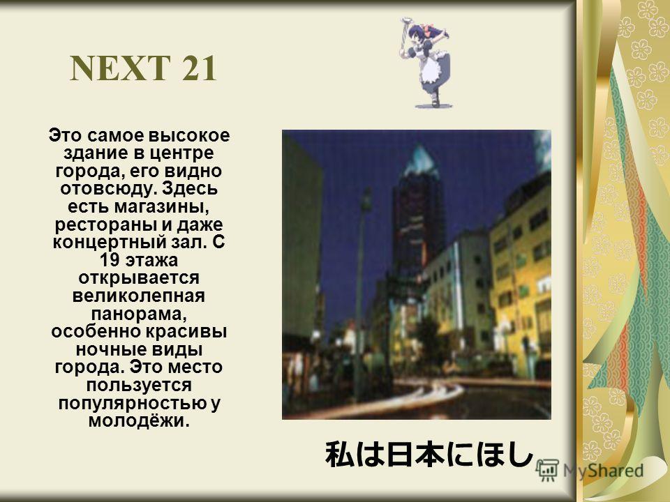 NEXT 21 Это самое высокое здание в центре города, его видно отовсюду. Здесь есть магазины, рестораны и даже концертный зал. С 19 этажа открывается великолепная панорама, особенно красивы ночные виды города. Это место пользуется популярностью у молодё