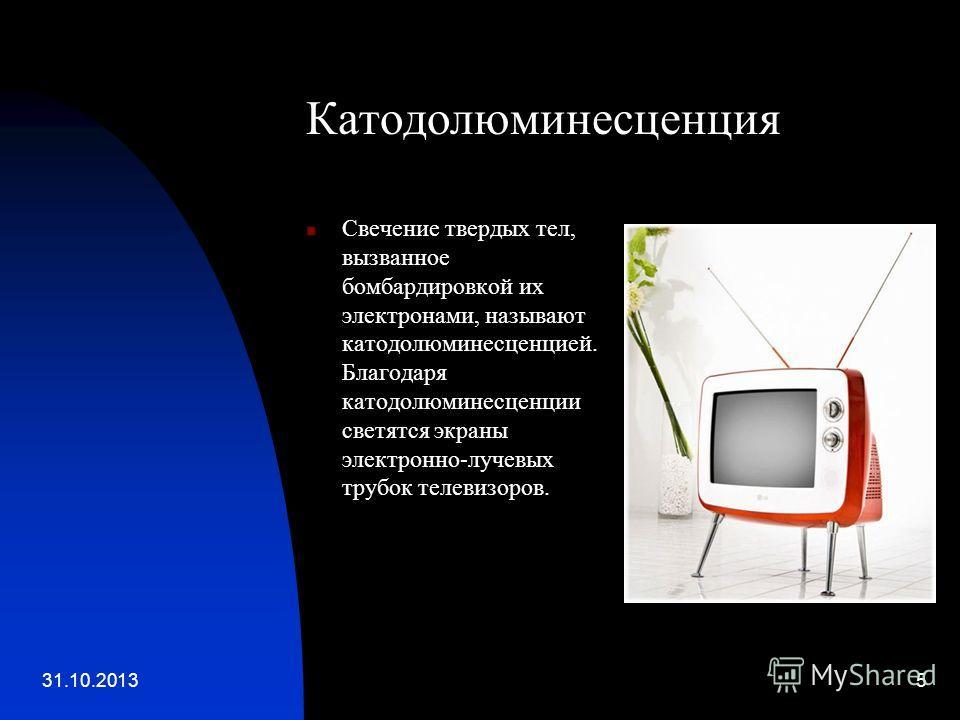 31.10.20135 Катодолюминесценция Свечение твердых тел, вызванное бомбардировкой их электронами, называют катодолюминесценцией. Благодаря катодолюминесценции светятся экраны электронно-лучевых трубок телевизоров.