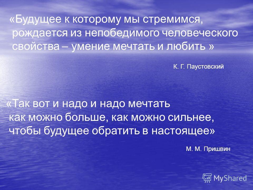 «Будущее к которому мы стремимся, рождается из непобедимого человеческого свойства – умение мечтать и любить » К. Г. Паустовский «Так вот и надо и надо мечтать как можно больше, как можно сильнее, чтобы будущее обратить в настоящее» М. М. Пришвин