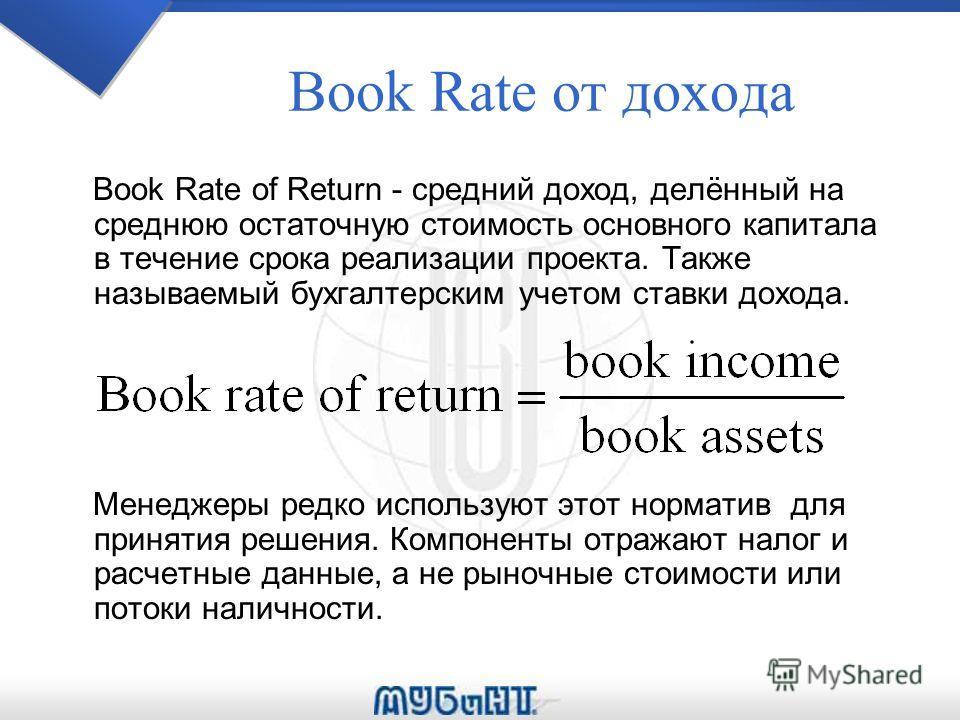 Book Rate oт дохода Book Rate of Return - средний доход, делённый на среднюю остаточную стоимость основного капитала в течение срока реализации проекта. Также называемый бухгалтерским учетом ставки дохода. Менеджеры редко используют этот норматив для