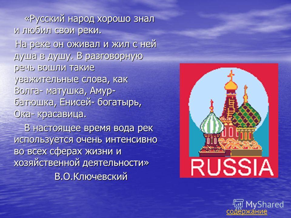 «Русский народ хорошо знал и любил свои реки. «Русский народ хорошо знал и любил свои реки. На реке он оживал и жил с ней душа в душу. В разговорную речь вошли такие уважительные слова, как Волга- матушка, Амур- батюшка, Енисей- богатырь, Ока- красав