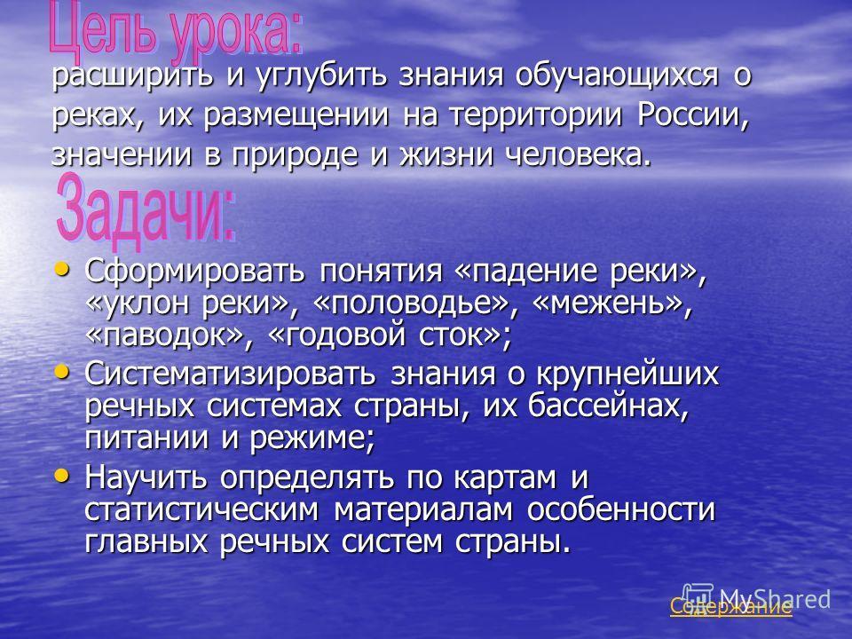 расширить и углубить знания обучающихся о реках, их размещении на территории России, значении в природе и жизни человека. Сформировать понятия «падение реки», «уклон реки», «половодье», «межень», «паводок», «годовой сток»; Сформировать понятия «паден