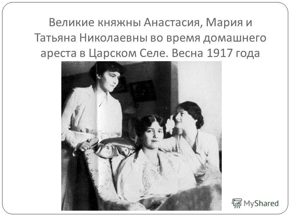 Великие княжны Анастасия, Мария и Татьяна Николаевны во время домашнего ареста в Царском Селе. Весна 1917 года