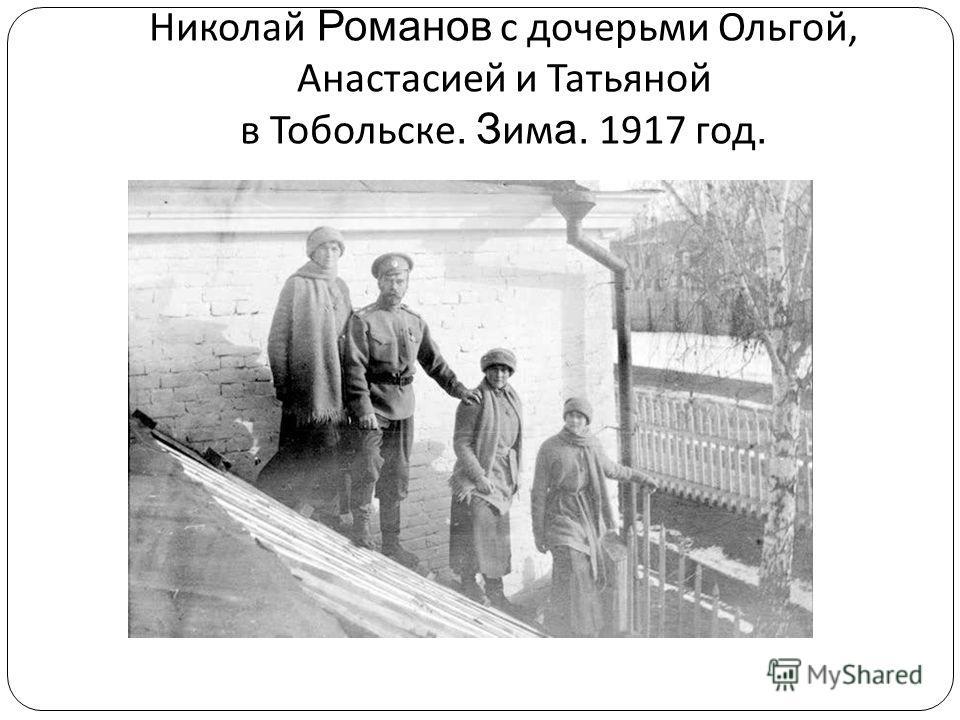 Николай Романов с дочерьми Ольгой, Анастасией и Татьяной в Тобольске. З им а. 1917 год.