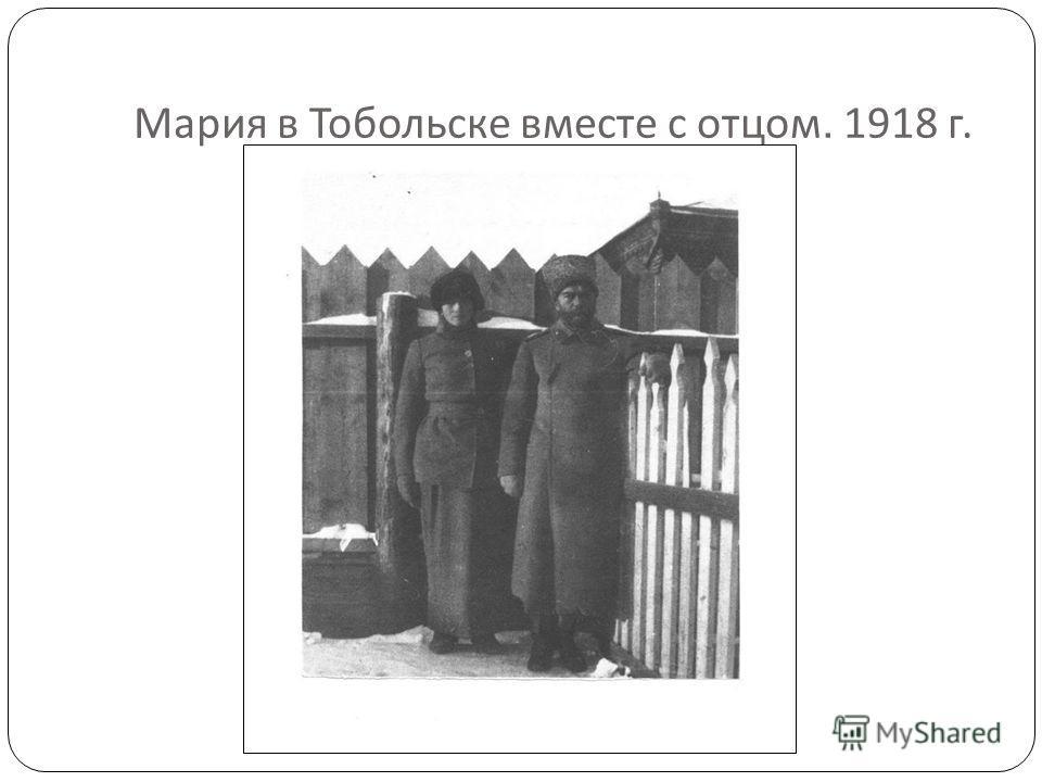 Мария в Тобольске вместе с отцом. 1918 г.