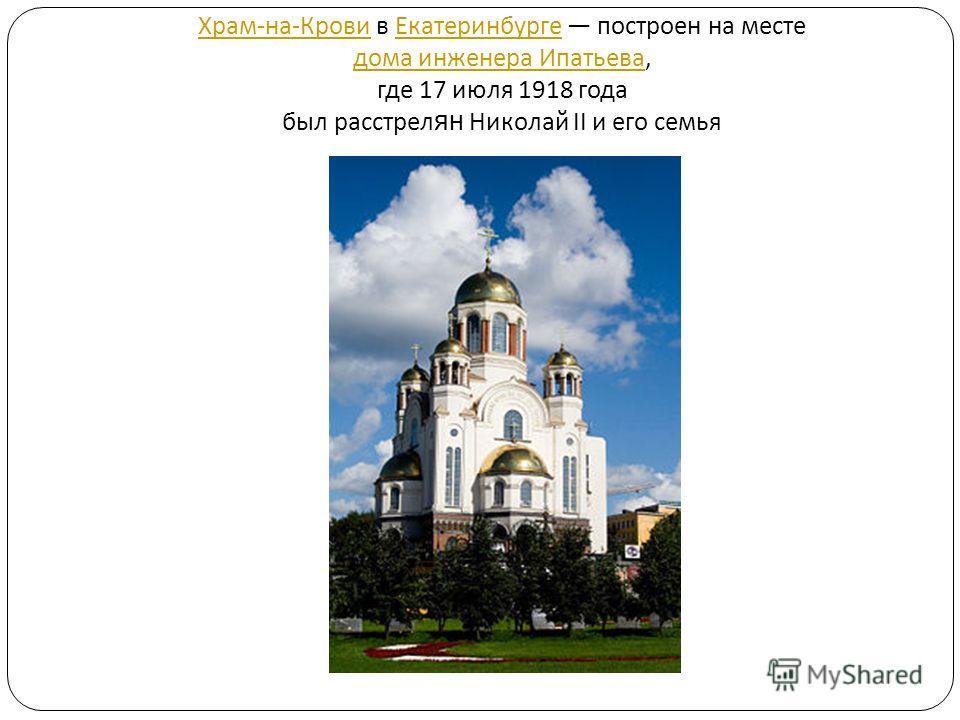 Храм - на - Крови Храм - на - Крови в Екатеринбурге построен на месте дома инженера Ипатьева, где 17 июля 1918 года был расстрел ян Николай II и его семья Екатеринбурге дома инженера Ипатьева