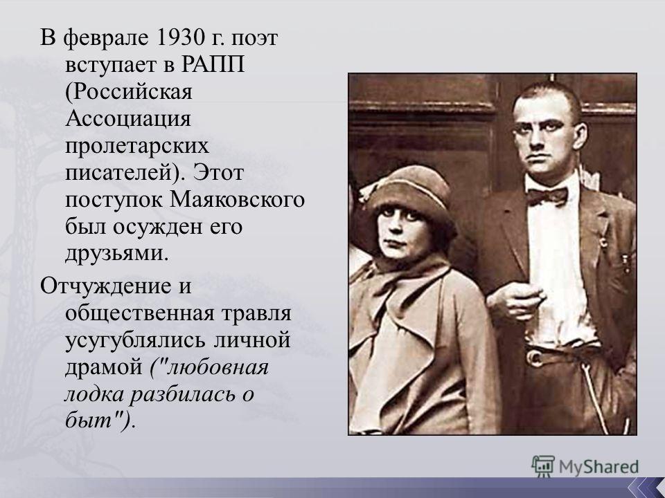 В феврале 1930 г. поэт вступает в РАПП (Российская Ассоциация пролетарских писателей). Этот поступок Маяковского был осужден его друзьями. Отчуждение и общественная травля усугублялись личной драмой (любовная лодка разбилась о быт).