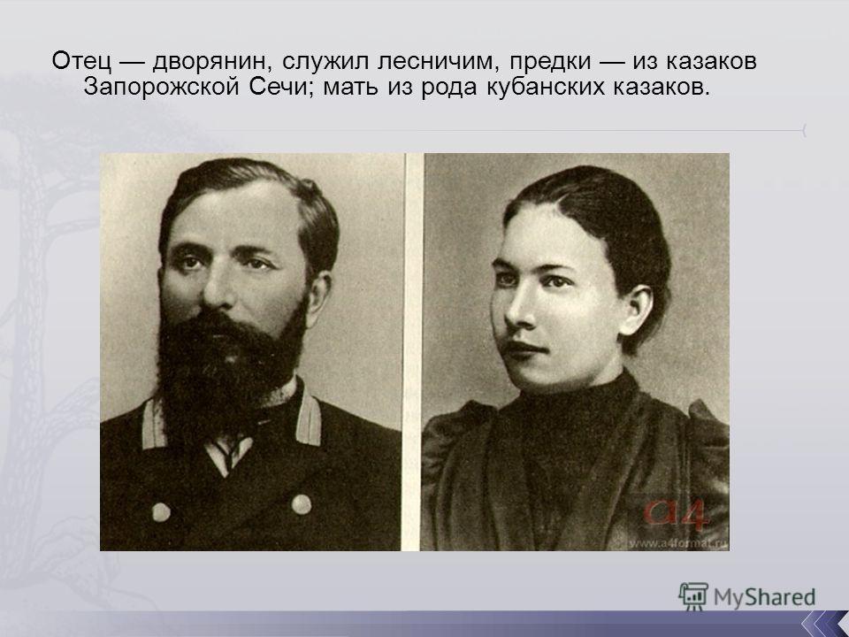 Отец дворянин, служил лесничим, предки из казаков Запорожской Сечи; мать из рода кубанских казаков.