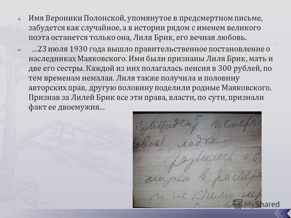 Имя Вероники Полонской, упомянутое в предсмертном письме, забудется как случайное, а в истории рядом с именем великого поэта останется только она, Лиля Брик, его вечная любовь....23 июля 1930 года вышло правительственное постановление о наследниках М