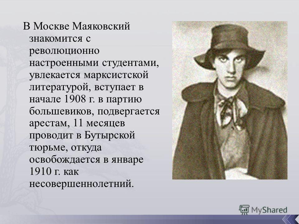 В Москве Маяковский знакомится с революционно настроенными студентами, увлекается марксистской литературой, вступает в начале 1908 г. в партию большевиков, подвергается арестам, 11 месяцев проводит в Бутырской тюрьме, откуда освобождается в январе 19