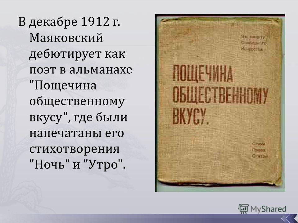В декабре 1912 г. Маяковский дебютирует как поэт в альманахе Пощечина общественному вкусу, где были напечатаны его стихотворения Ночь и Утро.