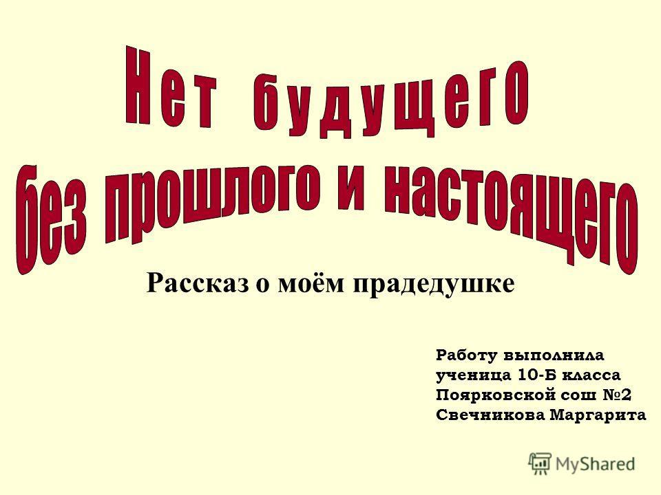 Рассказ о моём прадедушке Работу выполнила ученица 10-Б класса Поярковской сош 2 Свечникова Маргарита