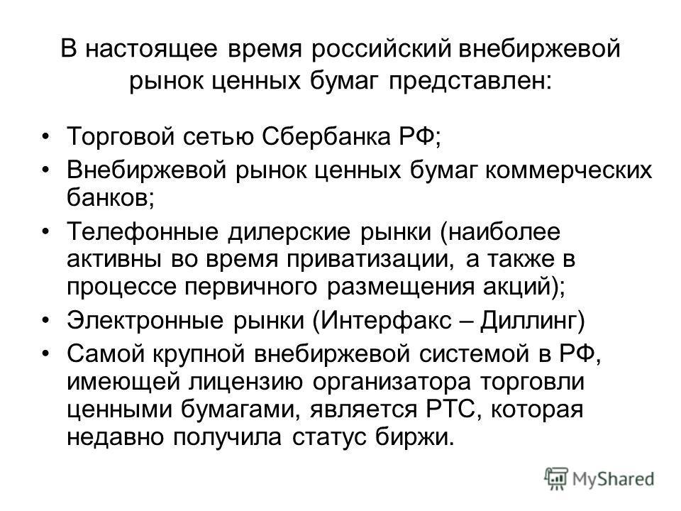 В настоящее время российский внебиржевой рынок ценных бумаг представлен: Торговой сетью Сбербанка РФ; Внебиржевой рынок ценных бумаг коммерческих банков; Телефонные дилерские рынки (наиболее активны во время приватизации, а также в процессе первичног