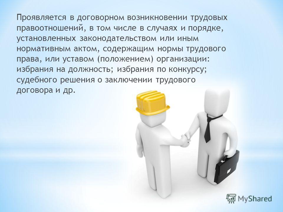 Проявляется в договорном возникновении трудовых правоотношений, в том числе в случаях и порядке, установленных законодательством или иным нормативным актом, содержащим нормы трудового права, или уставом (положением) организации: избрания на должность