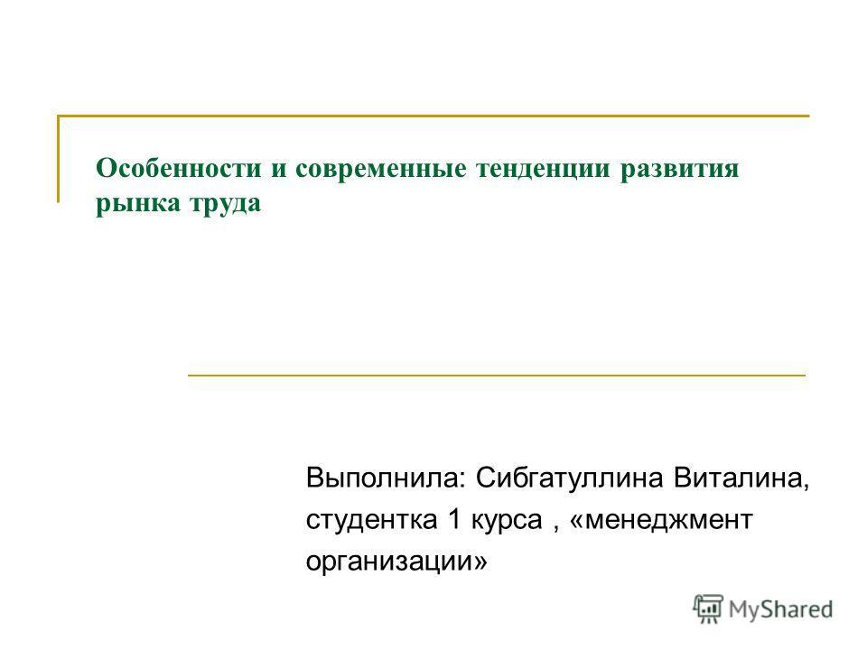 Особенности и современные тенденции развития рынка труда Выполнила: Сибгатуллина Виталина, студентка 1 курса, «менеджмент организации»