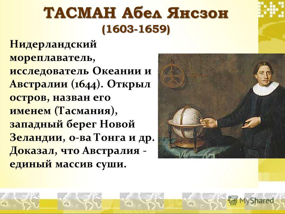 ТАСМАН Абел Янсзон (1603-1659) Нидерландский мореплаватель, исследователь Океании и Австралии (1644). Открыл остров, назван его именем (Тасмания), западный берег Новой Зеландии, о-ва Тонга и др. Доказал, что Австралия - единый массив суши.