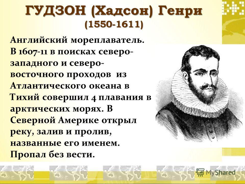 ГУДЗОН (Хадсон) Генри (1550-1611) Английский мореплаватель. В 1607-11 в поисках северо- западного и северо- восточного проходов из Атлантического океана в Тихий совершил 4 плавания в арктических морях. В Северной Америке открыл реку, залив и пролив,