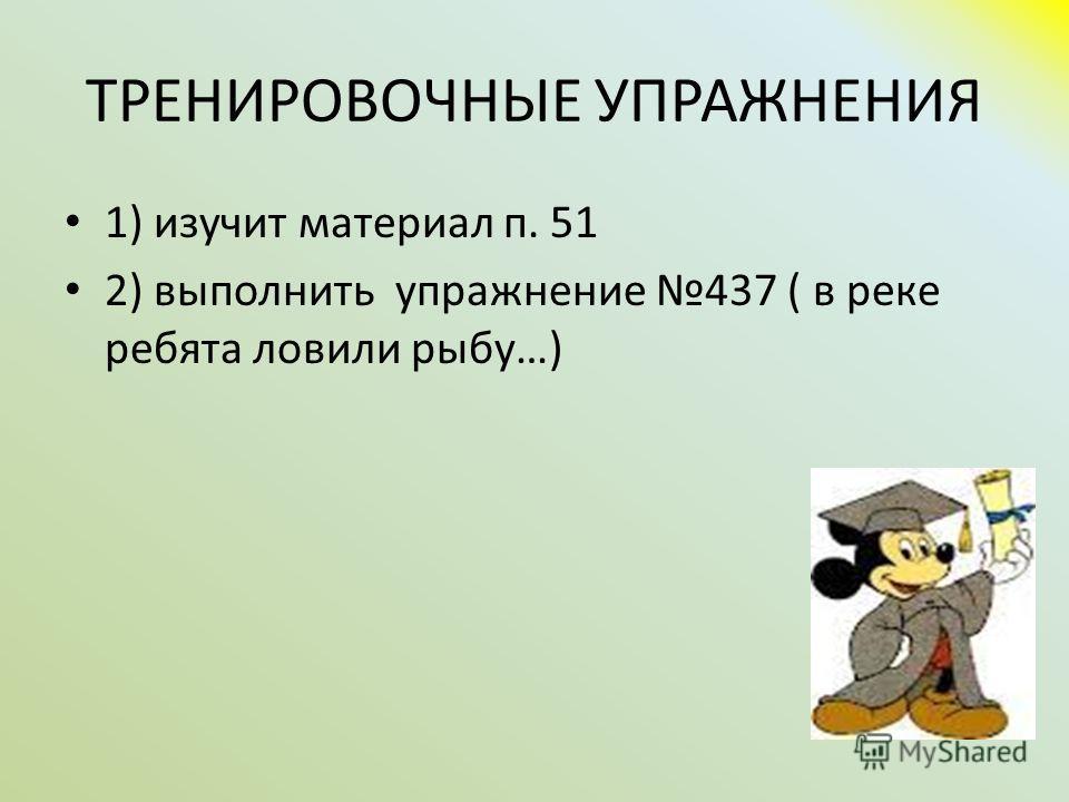 ТРЕНИРОВОЧНЫЕ УПРАЖНЕНИЯ 1) изучит материал п. 51 2) выполнить упражнение 437 ( в реке ребята ловили рыбу…)