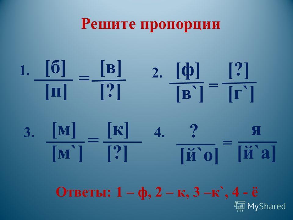Решите пропорции [б][п][б][п] = [в][?][в][?] [м] [м`] [к][?][к][?] = [ф] [в`] [?] [г`] ? [й`о] я [й`а] = = Ответы: 1 – ф, 2 – к, 3 –к`, 4 - ё 1. 2. 3.4.