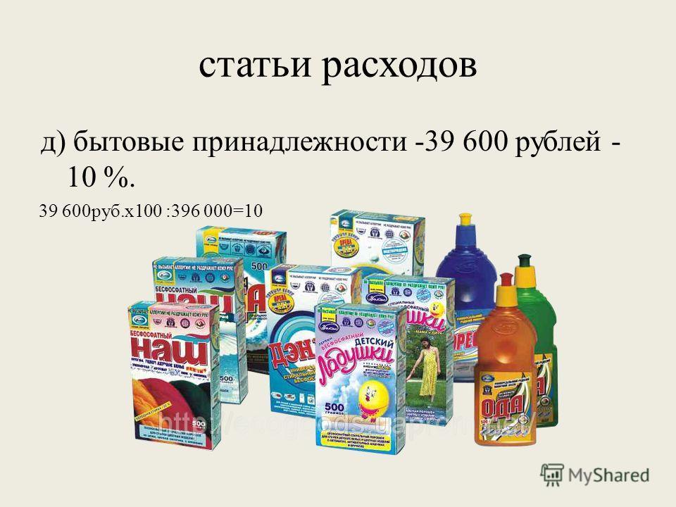 статьи расходов д) бытовые принадлежности -39 600 рублей - 10 %. 39 600руб.х100 :396 000=10