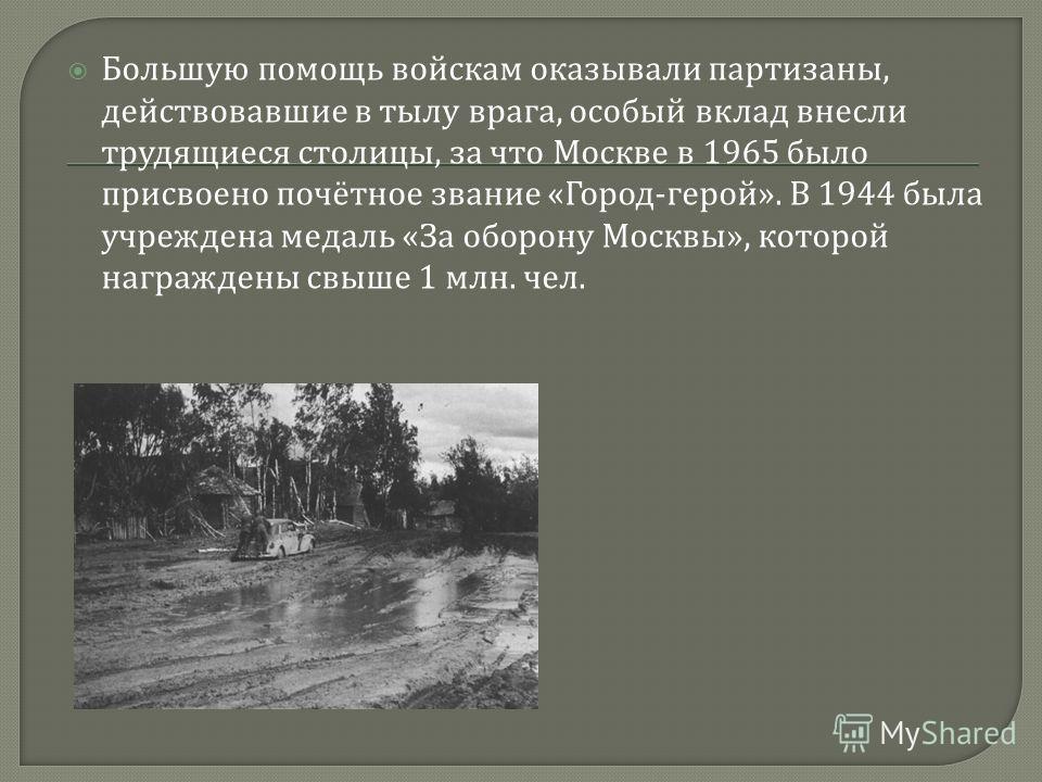 Большую помощь войскам оказывали партизаны, действовавшие в тылу врага, особый вклад внесли трудящиеся столицы, за что Москве в 1965 было присвоено почётное звание « Город - герой ». В 1944 была учреждена медаль « За оборону Москвы », которой награжд
