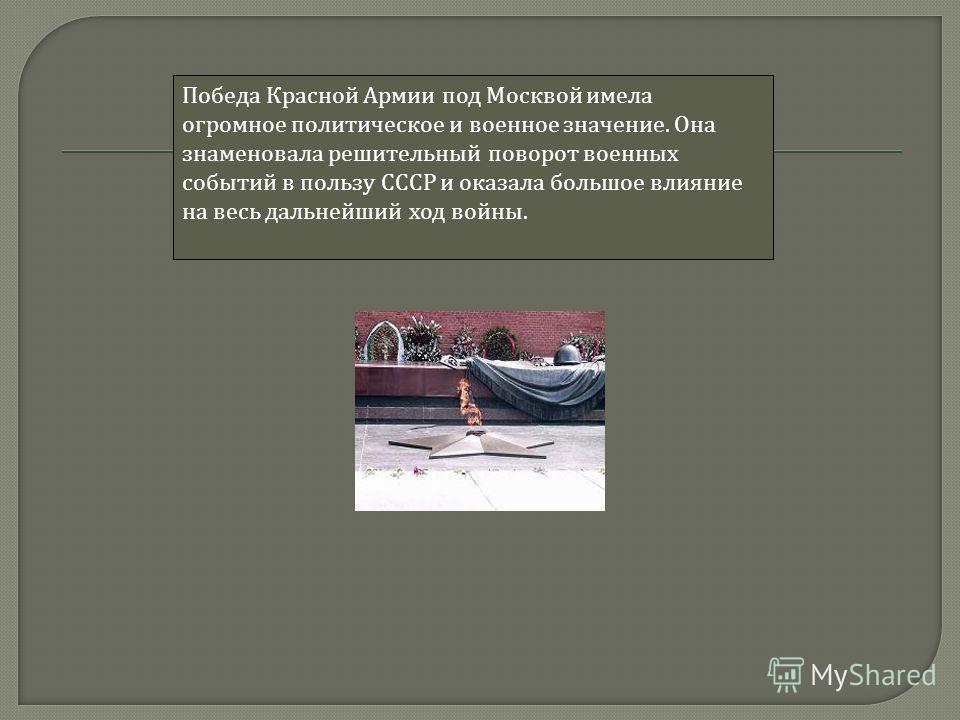 Победа Красной Армии под Москвой имела огромное политическое и военное значение. Она знаменовала решительный поворот военных событий в пользу СССР и оказала большое влияние на весь дальнейший ход войны.