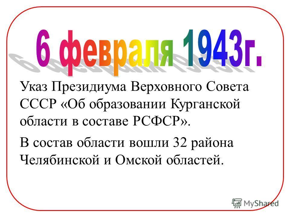 Указ Президиума Верховного Совета СССР «Об образовании Курганской области в составе РСФСР». В состав области вошли 32 района Челябинской и Омской областей.