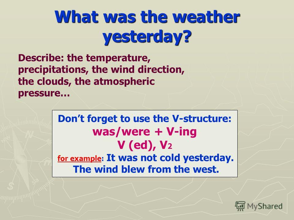 What was the weather yesterday? Dont forget to use the V-structure: was/were + V-ing V (ed), V 2 for example: It was not cold yesterday. The wind blew from the west. Describe: the temperature, precipitations, the wind direction, the clouds, the atmos
