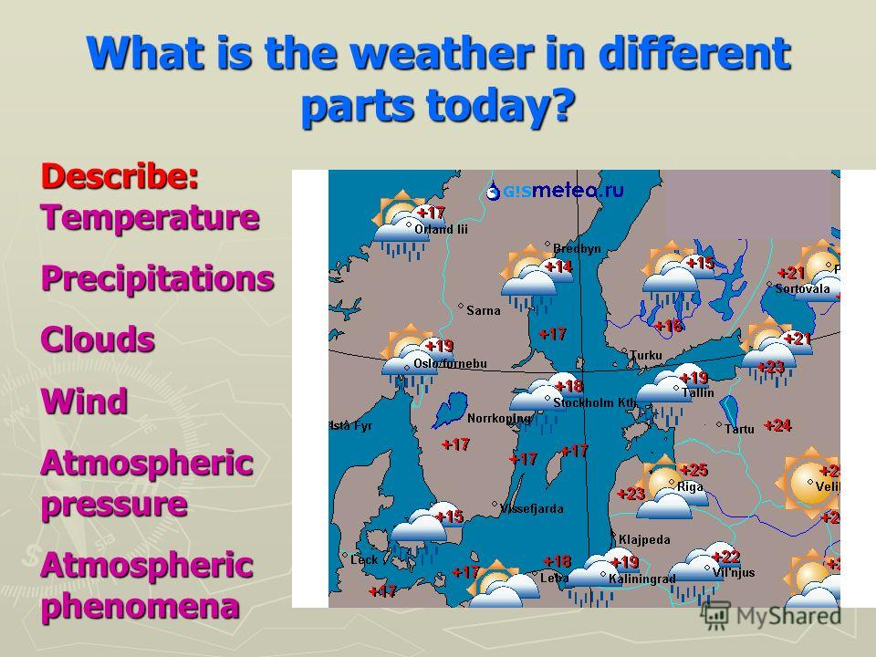 What is the weather in different parts today? Describe: Temperature PrecipitationsCloudsWind Atmospheric pressure Atmospheric phenomena