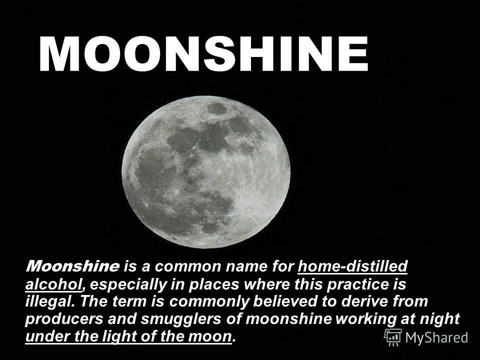MOONSHINE Moonshine is a common name for home-distilled alcohol, especially in places where this practice is illegal. The term is commonly believed to derive from producers and smugglers of moonshine working at night under the light of the moon.