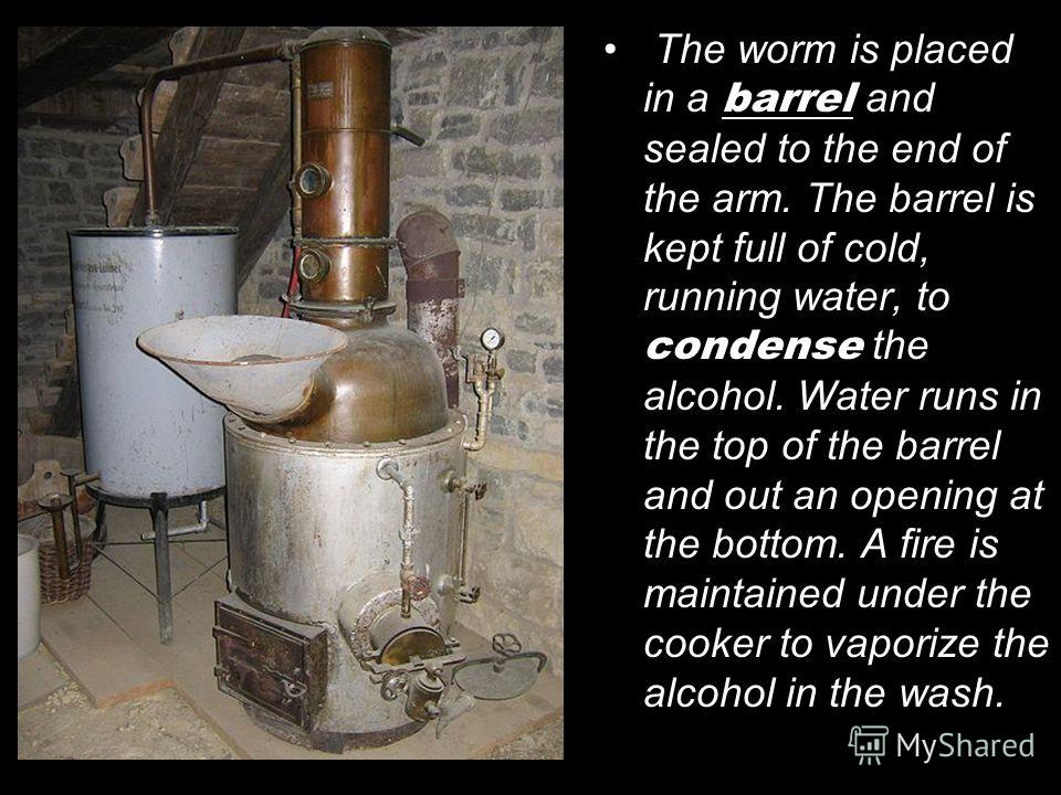 The worm is placed in a barrel and sealed to the end of the arm. The barrel is kept full of cold, running water, to condense the alcohol. Water runs in the top of the barrel and out an opening at the bottom. A fire is maintained under the cooker to v