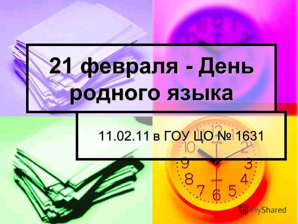 21 февраля - День родного языка 11.02.11 в ГОУ ЦО 1631