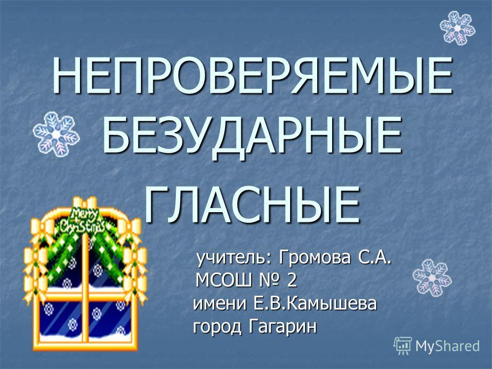 НЕПРОВЕРЯЕМЫЕ БЕЗУДАРНЫЕ ГЛАСНЫЕ учитель: Громова С.А. МСОШ 2 имени Е.В.Камышева город Гагарин