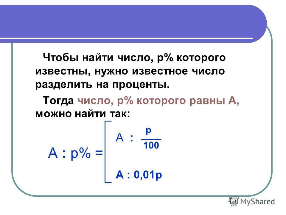 Чтобы найти число, p% которого известны, нужно известное число разделить на проценты. Тогда число, p% которого равны A, можно найти так: A : p A : p% = 100 A : 0,01p