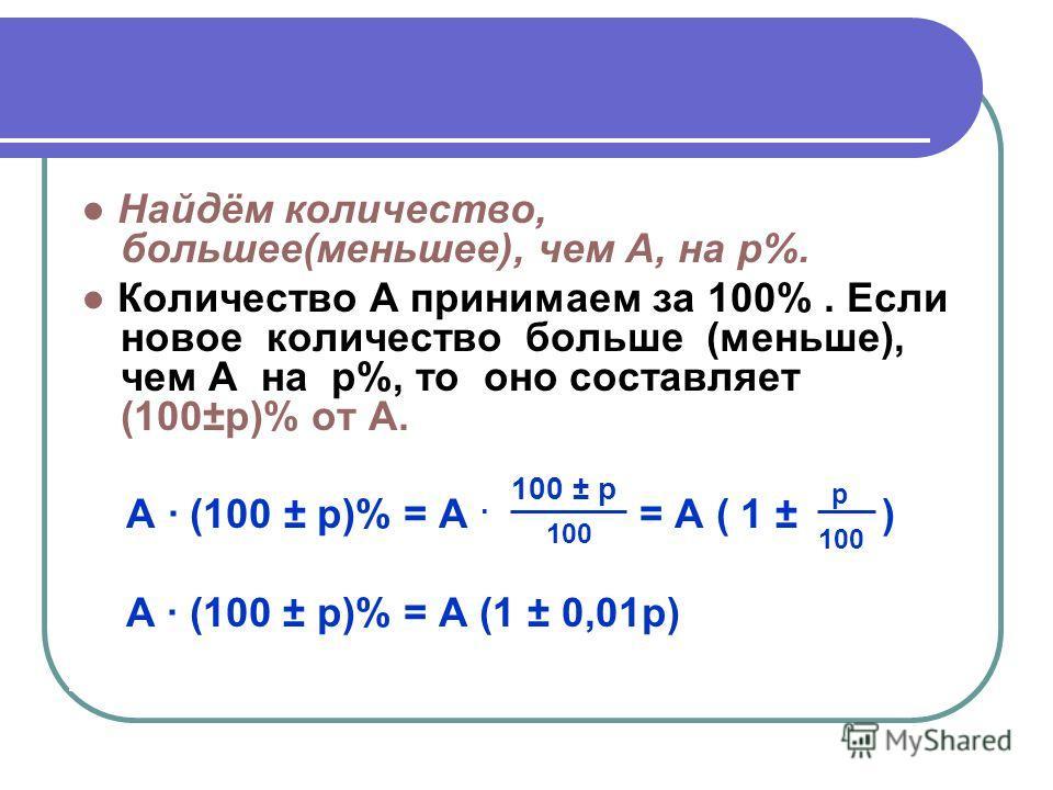Найдём количество, большее(меньшее), чем A, на p%. Количество A принимаем за 100%. Если новое количество больше (меньше), чем A на p%, то оно составляет (100±p)% от А. А (100 ± p)% = А. 100 ± p = A ( 1 ± p ) 100 100 А · (100 ± p)% = A (1 ± 0,01p)