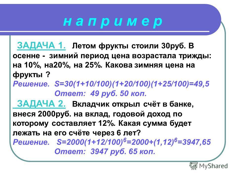 ЗАДАЧА 1. Летом фрукты стоили 30руб. В осенне - зимний период цена возрастала трижды: на 10%, на20%, на 25%. Какова зимняя цена на фрукты ? Решение. S=30(1+10/100)(1+20/100)(1+25/100)=49,5 Ответ: 49 руб. 50 коп. ЗАДАЧА 2. Вкладчик открыл счёт в банке
