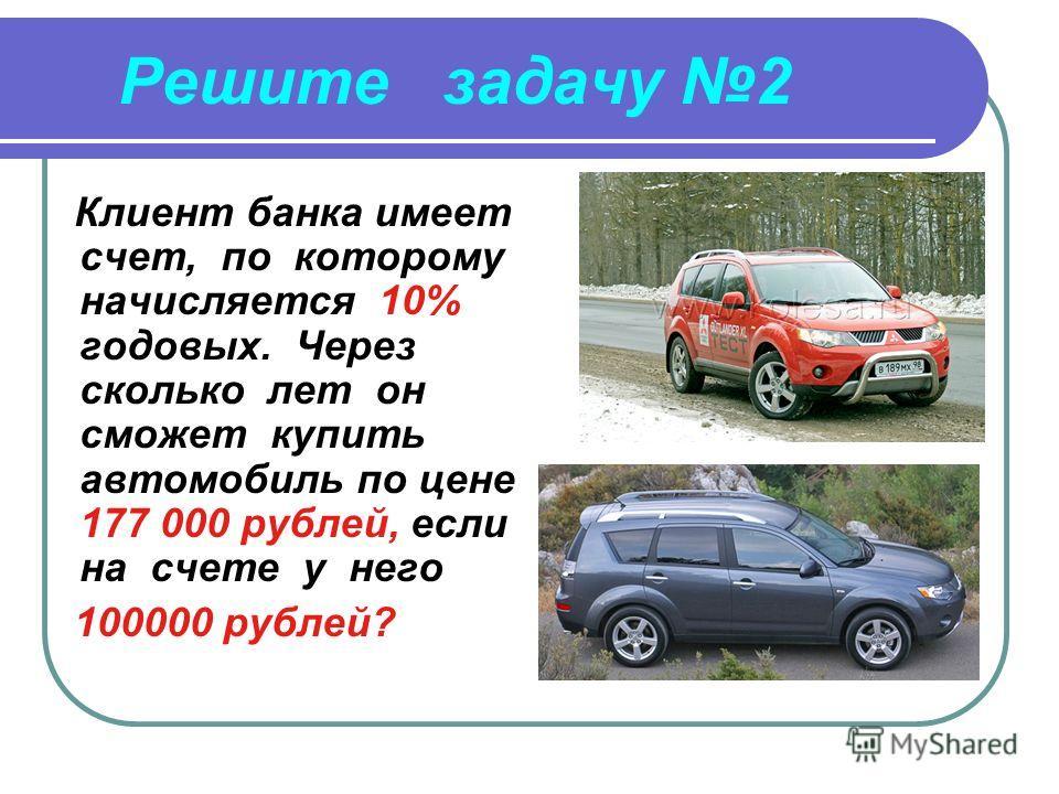 Решите задачу 2 Клиент банка имеет счет, по которому начисляется 10% годовых. Через сколько лет он сможет купить автомобиль по цене 177 000 рублей, если на счете у него 100000 рублей?