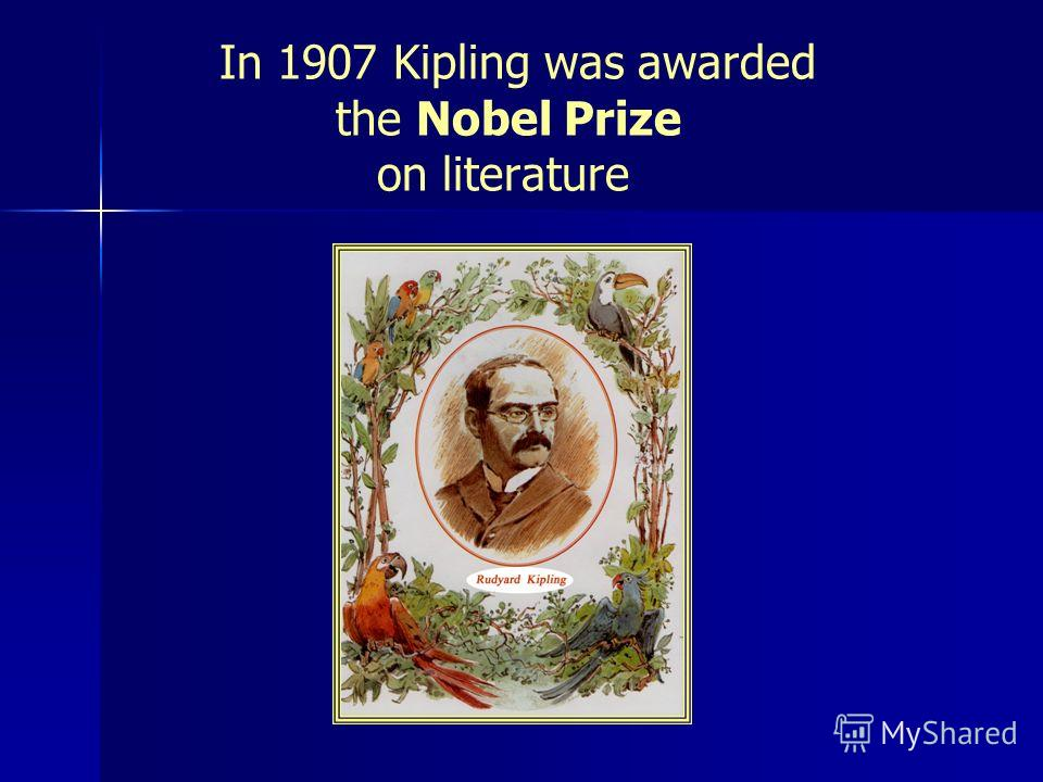 In 1907 Kipling was awarded the Nobel Prize on literature