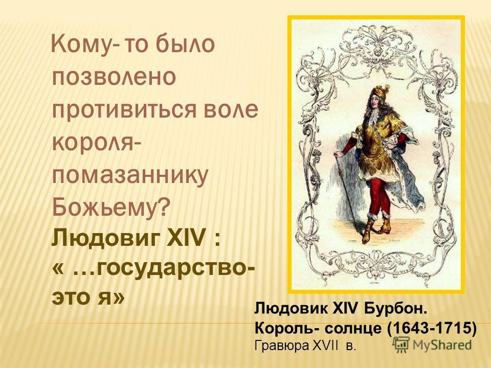 Кому- то было позволено противиться воле короля- помазаннику Божьему? Людовиг XIV : « …государство- это я» Людовик XIV Бурбон. Король- солнце (1643-1715) Гравюра XVII в.