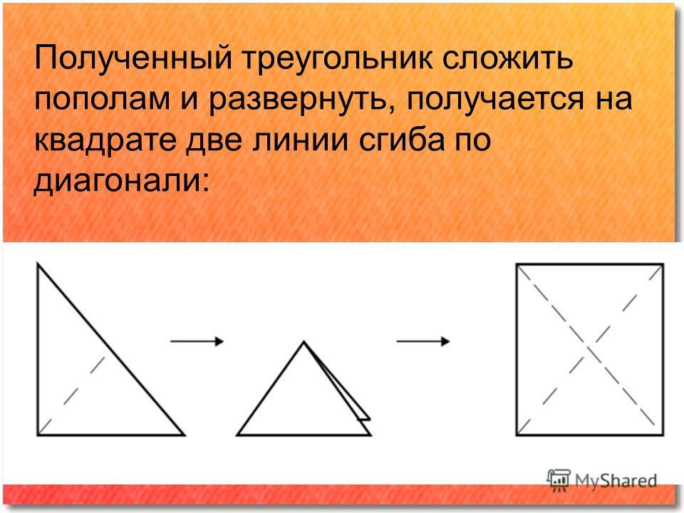 Полученный треугольник сложить пополам и развернуть, получается на квадрате две линии сгиба по диагонали: